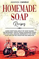 Homemade Soap Recipes: Learn Everything About DIY Soap Making for Beginners. Create Unique Homemade Soaps with Natural, Organic Ingredients that Make Your Skin Softer, Smoother and Brighter