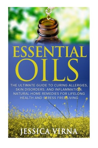 Essential Oils: For Allergies- Cure Your Inflammation, Skin, and Health Problems Within 12 Hours (Aromatherapy, Healing, DIY homemade Beauty Product, Skin care, home shampoo, Meditation)