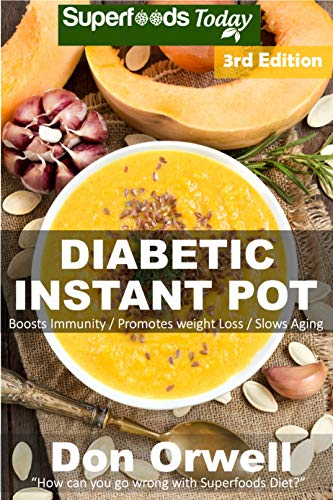 Diabetic Instant Pot: 55+ One Pot Instant Pot Recipe Book, Dump Dinners Recipes, Quick & Easy Cooking Recipes, Antioxidants & Phytochemicals: Soups Stews and Chilis, Pressure Cookers