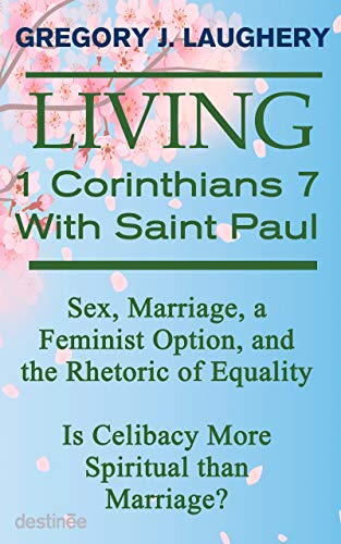 Living 1 Corinthians 7 with Saint Paul: Sex, Marriage, a Feminist Option and the Rhetoric of Equality. Is Celibacy more Spiritual than Marriage? by [Gregory Laughery]