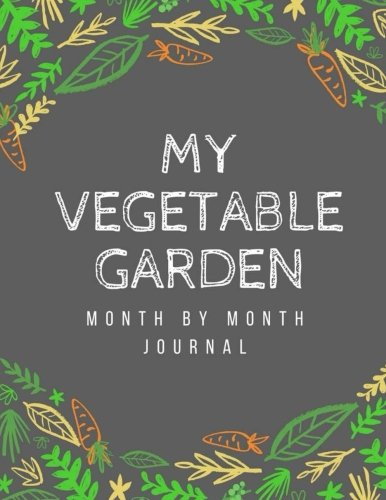 My Vegetable Garden: Month by Month Journal: A...