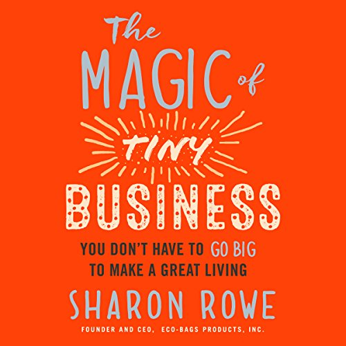 The Magic of Tiny Business: You Don't Have to Go Big to Make a Great Living audiobook cover art