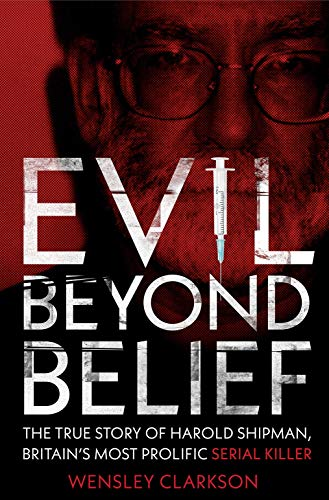Evil Beyond Belief: The True Story of Harold Shipman, Britain's most prolific serial killer (English Edition)