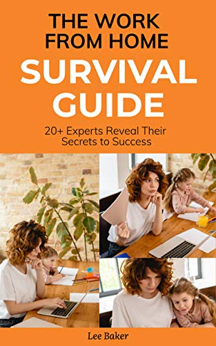 The Work From Home Survival Guide: 20+ Experts Reveal Their Secrets to Success