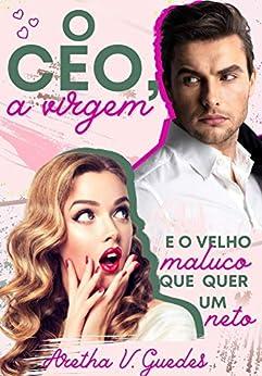 O CEO, a virgem e o velho maluco que quer um neto (Os CEO's) por [Aretha V. Guedes]