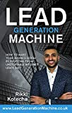 Lead Generation Machine: How to make your business boom by profiting from unstoppable internet leads 24/7