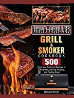 Char-Griller Grill & Smoker Cookbook: 500 Fresh and Foolproof Recipes to Eating Well, Looking Amazing, and Feeling Great