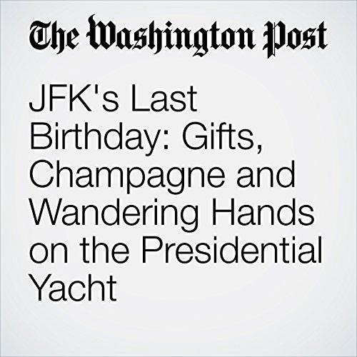 JFK's Last Birthday: Gifts, Champagne and Wandering Hands on the Presidential Yacht copertina