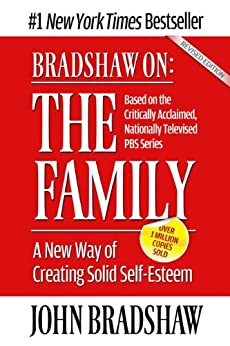 Bradshaw On: The Family: A New Way of Creating Solid Self-Esteem by [John Bradshaw]