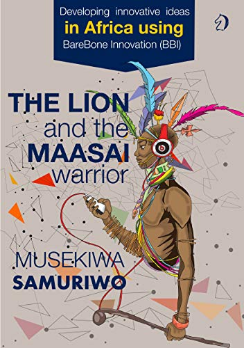 The Lion and the Maasai Warrior: Developing Innovative Ideas in Africa using BareBone Innovation (English Edition)