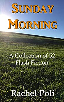 Sunday Morning: A Collection of 52 Flash Fiction by [Rachel Poli]