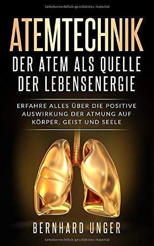 Atemtechnik-Der Atem als Quelle der Lebensenergie: Erfahren Sie alles über die positive Auswirkung der Atmung auf Körper, Geist und Seele