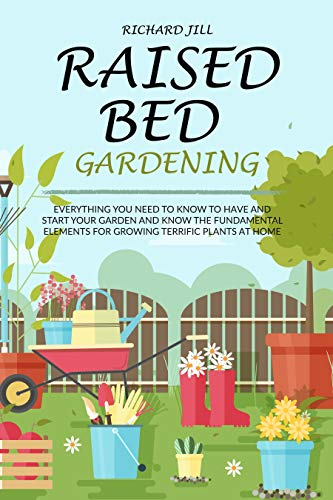 RAISED BED GARDENING: EVERYTHING YOU NEED TO KNOW TO HAVE AND START YOUR GARDEN AND KNOW THE FUNDAMENTAL ELEMENTS FOR GROWING TERRIFIC PLANTS AT HOME by [RICHARD JILL]