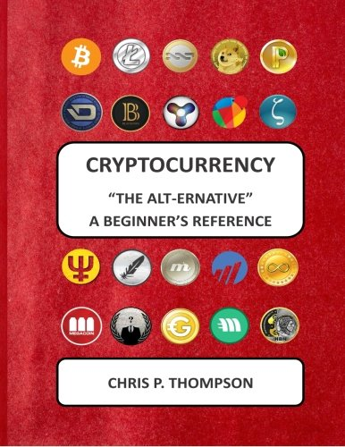 "Cryptocurrency ""The Alt-ernative"" A Beginner's Reference"