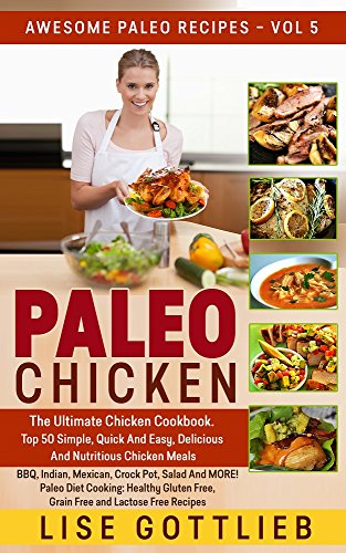 Paleo Chicken: The Ultimate Chicken Cookbook: Top 50 Simple,Quick, Easy, Delicious And Nutritious Chicken Recipes BBQ, Indian, Mexican, Crockpot, Salad ... Lactose Free (Awesome Paleo Recipes Book 5)