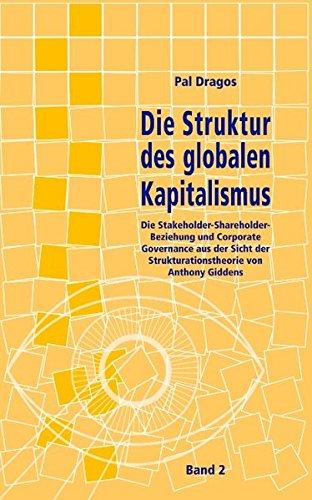 Die Struktur des globalen Kapitalismus. Die Stakeholder-Shareholder-Beziehung und Corporate Governance aus der Sicht der Strukturationstheorie von Anthony Giddens. Band 2