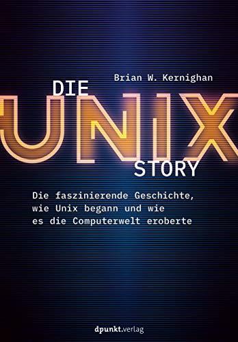 Die UNIX-Story: Die faszinierende Geschichte, wie Unix begann und wie es die Computerwelt eroberte
