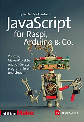 JavaScript für Raspi, Arduino & Co.: Roboter, Maker-Projekte und IoT-Geräte programmieren und steuern (edition Make:)