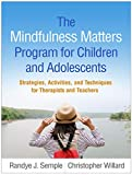 The Mindfulness Matters Program for Children and Adolescents: Strategies, Activities, and Techniques for Therapists and Teachers - Randye J. (PhD, Department of Psychiatry and Behavioral Sciences, University of Southern California, Los Angeles) Semple