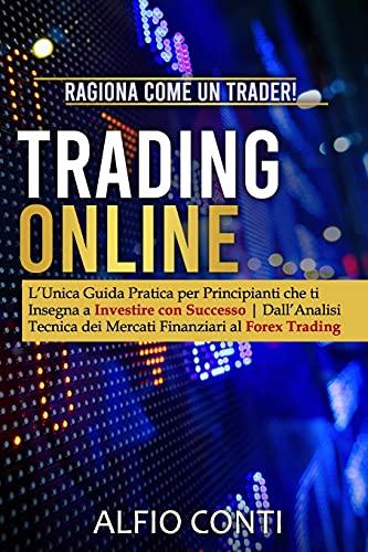Trading Online: Ragiona Come un Trader! L'Unica Guida Pratica per Principianti che ti Insegna a Investire con Successo | Dall'Analisi Tecnica dei Mercati Finanziari al Forex Trading