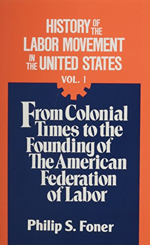 History of the Labor Movement in the United States, Vol. 1: From Colonial Times to the Founding of the American Federation of Labor
