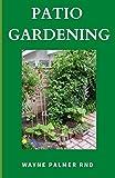 PATIO GARDENING: The Effective Guide To Patio Gardening