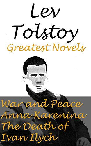 Download Lev Tolstoy: Greatest Novels- War and Peace, Anna Karenina , The Death of Ivan Ilych (English Edition) B00WOSMWTI