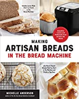 Making Artisan Breads in the Bread Machine: Beautiful Loaves and Flatbreads from All Over the World - Includes Loaves Made Start-to-Finish in the Bread Machine - plus Hand-Shaped Breads That You Start in the Machine and Finish in the Oven