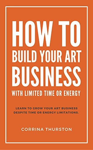How To Build Your Art Business: With Limited Time Or Energy