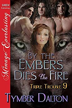By the Embers Dies the Fire [Triple Trouble 9] (Siren Publishing Menage Everlasting) by [Tymber Dalton]
