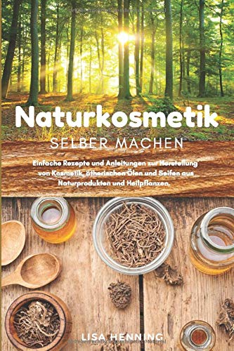 Naturkosmetik selber machen: Einfache Rezepte und Anleitungen zur Herstellung von Kosmetik, ätherischen Ölen und Seifen aus Naturprodukten und Heilpflanzen. Das DIY Kosmetik Buch.