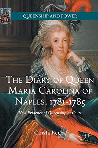 The Diary of Queen Maria Carolina of Naples, 1781-1785: New Evidence of Queenship at Court (Queenship and Power)