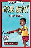 Gyae, Kofi! Stop, Kofi!