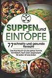 Suppen und Eintöpfe: 77 schnelle und gesunde Rezepte - Das Kochbuch für die ganze Familie Mit Fleisch, Fisch oder vegetarisch, für jeden ist was dabei