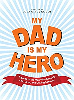 My Dad Is My Hero: Tributes to the Men Who Gave Us Life, Love, and Driving Lessons by [Susan Reynolds]