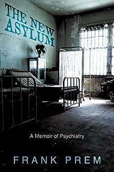 [Frank Prem]のThe New Asylum: a memoir of psychiatry (Poetry Memoir Book 3) (English Edition)