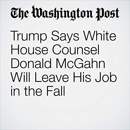 Trump Says White House Counsel Donald McGahn Will Leave His Job in the Fall copertina