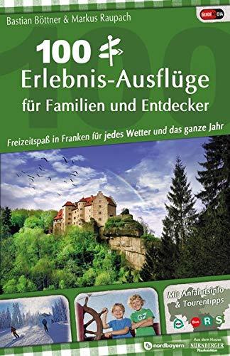 100 Erlebnis-Ausflüge für Familien und Entdecker: Freizeitspaß in Franken für jedes Wetter und das ganze Jahr