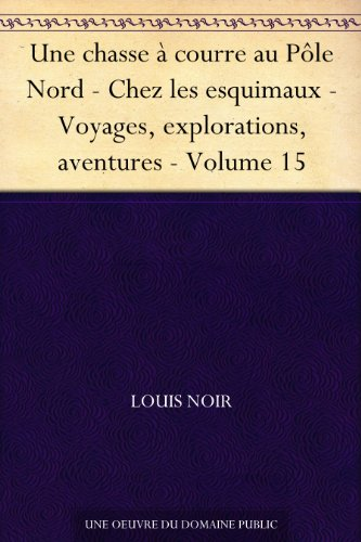 Couverture du livre Une chasse à courre au Pôle Nord - Chez les esquimaux - Voyages, explorations, aventures - Volume 15