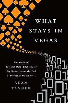 What Stays in Vegas: The World of Personal Data-Lifeblood of Big Business-and the End of Privacy as We Know It by [Adam Tanner]
