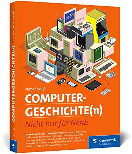 Computergeschichte(n): Nicht nur für Nerds. Eine Zeitreise durch die IT-Geschichte. Mit vielen Beispielen zum Nachprogrammieren