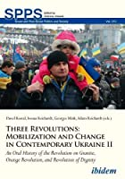 Three Revolutions: Mobilization and Change in Contemporary Ukraine II; an Oral History of the Revolution on Granite, Orange Revolution, and Revolution of Dignity (Soviet and Post-Soviet Politics and Society)