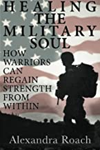 Healing the Military Soul: How Warriors Can Regain Strength from Within (Volume 1)