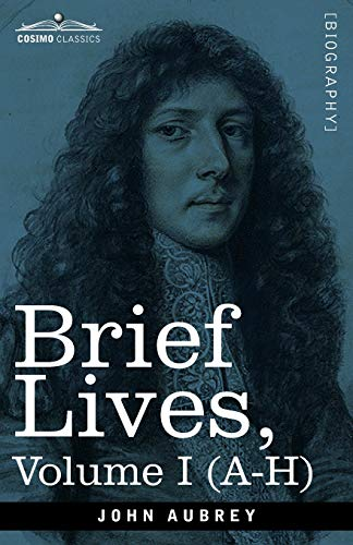 Brief Lives: Chiefly of Contemporaries, set down by John Aubrey, between the Years 1669 & 1696 - Volume I (A- H)