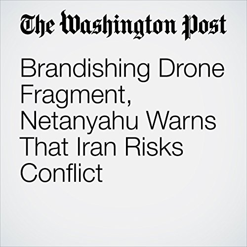 Brandishing Drone Fragment, Netanyahu Warns That Iran Risks Conflict copertina