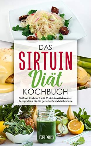 Das Sirtuin Diät Kochbuch: Sirtfood Kochbuch mit 75 sirtuinaktivierenden Rezeptideen für die gezielte Gewichtsabnahme