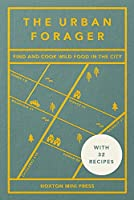 The Urban Forager: Find and Cook Wild Food in the City