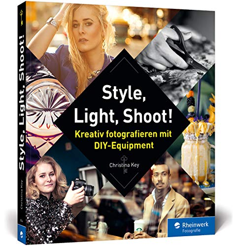 Style, Light, Shoot!: Kreativ fotografieren mit DIY-Equipment