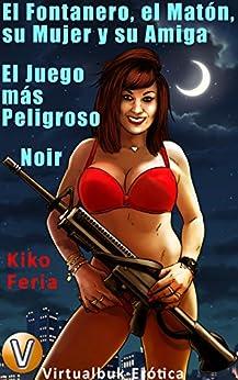 El Fontanero, el Matón, su Mujer y su Amiga: El Juego más Peligroso. Noir (Vitualbuk Erótica nº 2) (Spanish Edition) by [Kiko Feria]