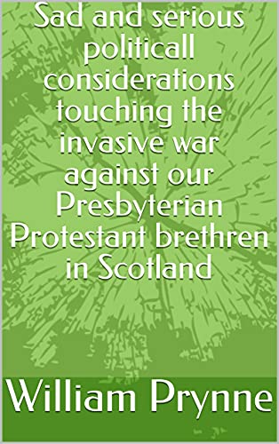 Sad and serious politicall considerations touching the invasive war against our Presbyterian Protestant brethren in Scotland (English Edition)